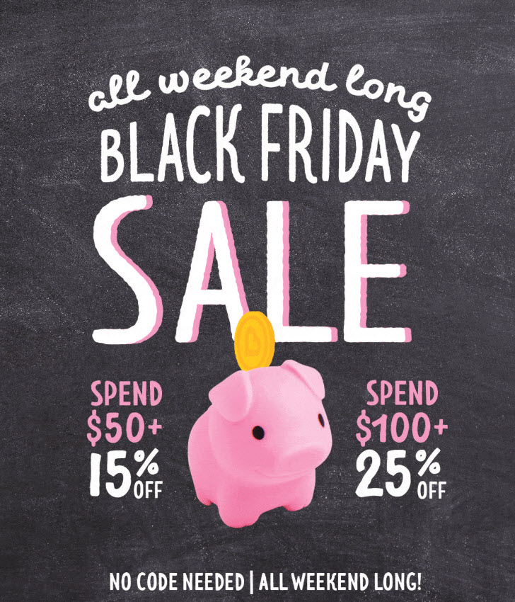 All Weekend Long    Black Friday Sale -    Spend $50+, Get 15% Off    Spend $100+, Get 25% Off -    No Code Needed